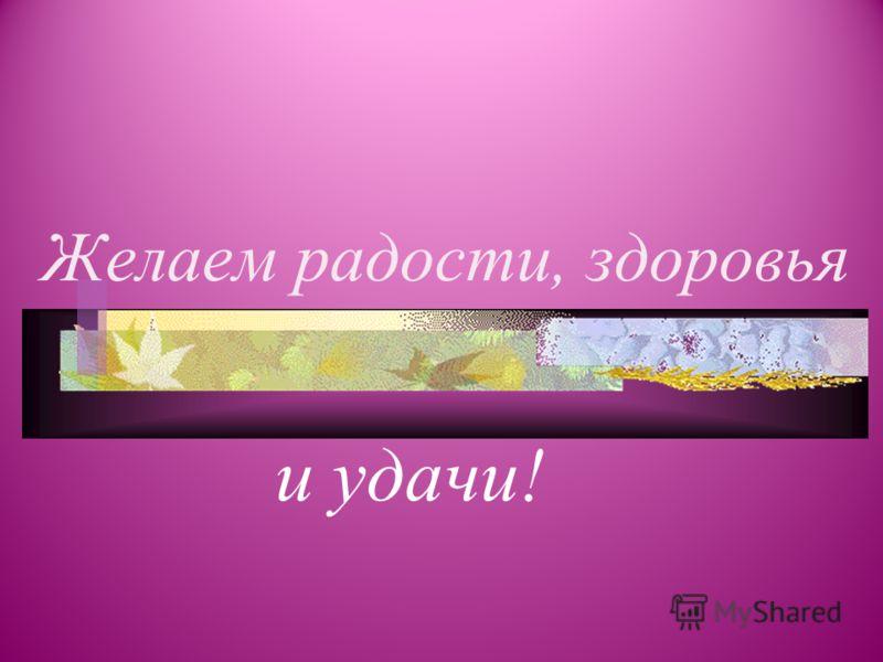 Желаем радости, здоровья и удачи!