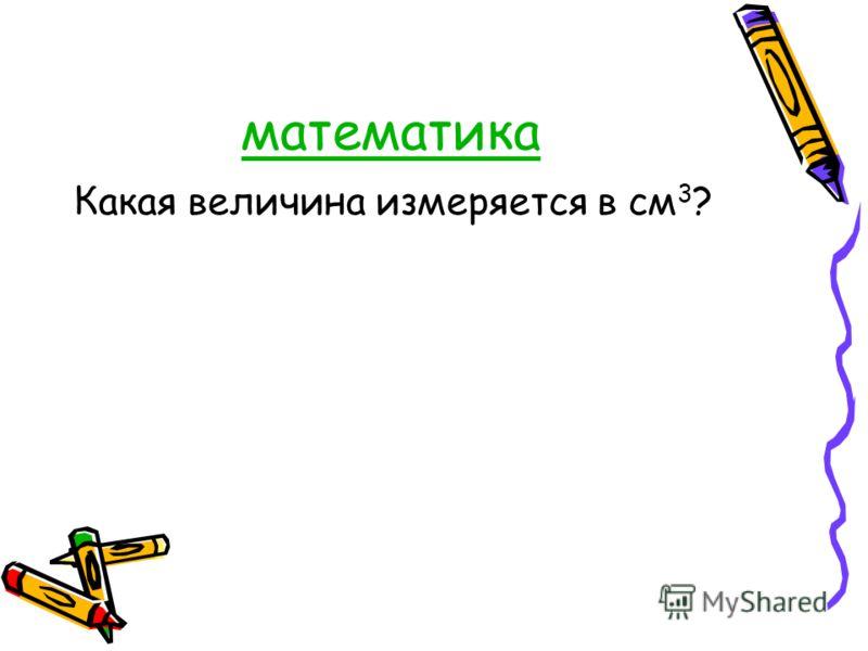 математика Какая величина измеряется в см 3 ?