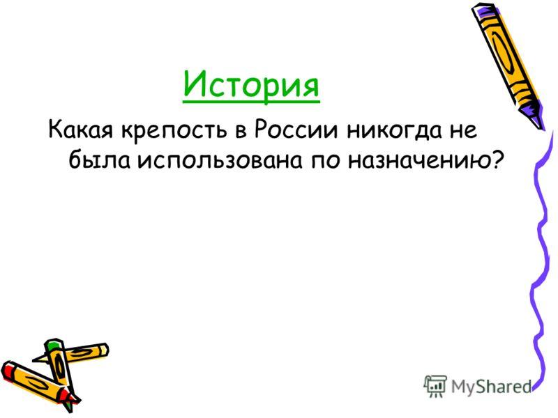 История Какая крепость в России никогда не была использована по назначению?