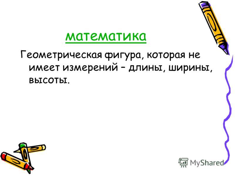математика Геометрическая фигура, которая не имеет измерений – длины, ширины, высоты.
