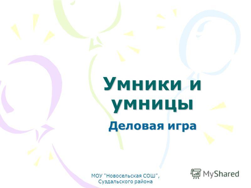 Умники и умницы Деловая игра МОУ Новосельская СОШ, Суздальского района