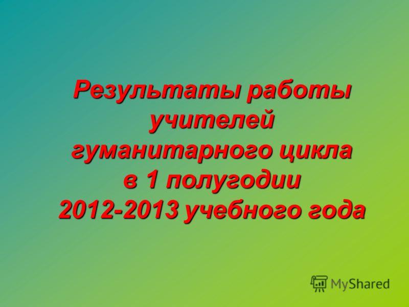 Результаты работы учителей гуманитарного цикла в 1 полугодии 2012-2013 учебного года