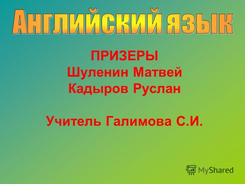 ПРИЗЕРЫ Шуленин Матвей Кадыров Руслан Учитель Галимова С.И.
