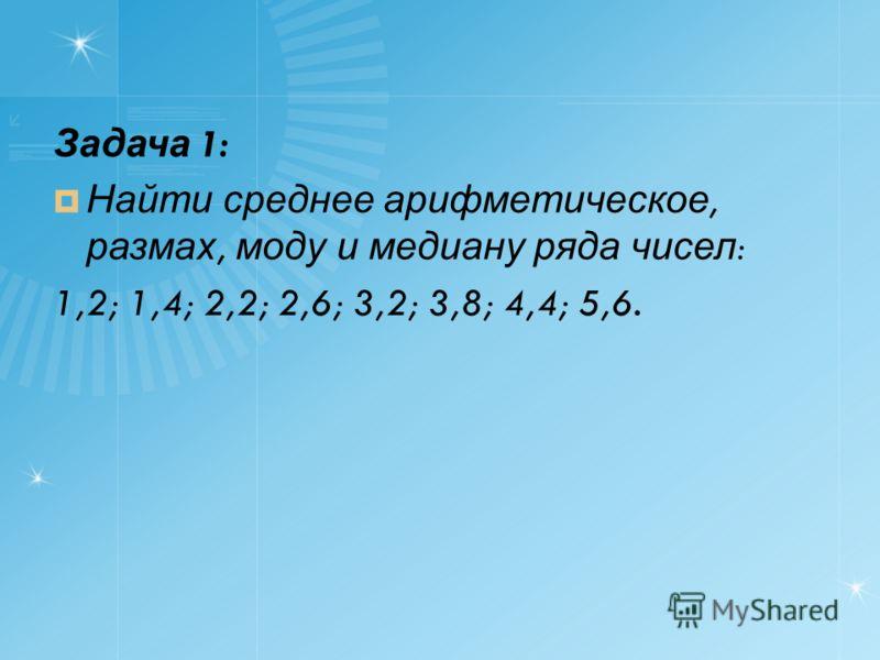Задача 1: Найти среднее арифметическое, размах, моду и медиану ряда чисел : 1,2; 1,4; 2,2; 2,6; 3,2; 3,8; 4,4; 5,6.