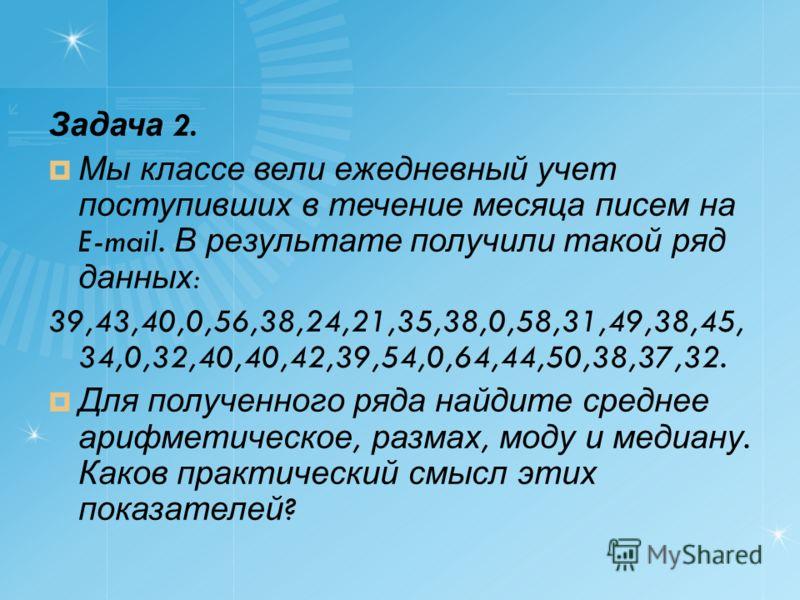 Задача 2. Мы классе вели ежедневный учет поступивших в течение месяца писем на E-mail. В результате получили такой ряд данных : 39,43,40,0,56,38,24,21,35,38,0,58,31,49,38,45, 34,0,32,40,40,42,39,54,0,64,44,50,38,37,32. Для полученного ряда найдите ср