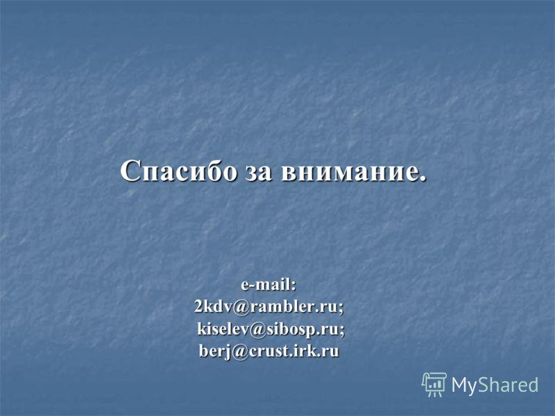 e-mail: 2kdv@rambler.ru; kiselev@sibosp.ru; berj@crust.irk.ru Спасибо за внимание.