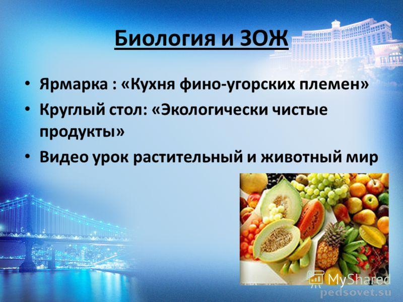 Биология и ЗОЖ Ярмарка : «Кухня фино-угорских племен» Круглый стол: «Экологически чистые продукты» Видео урок растительный и животный мир