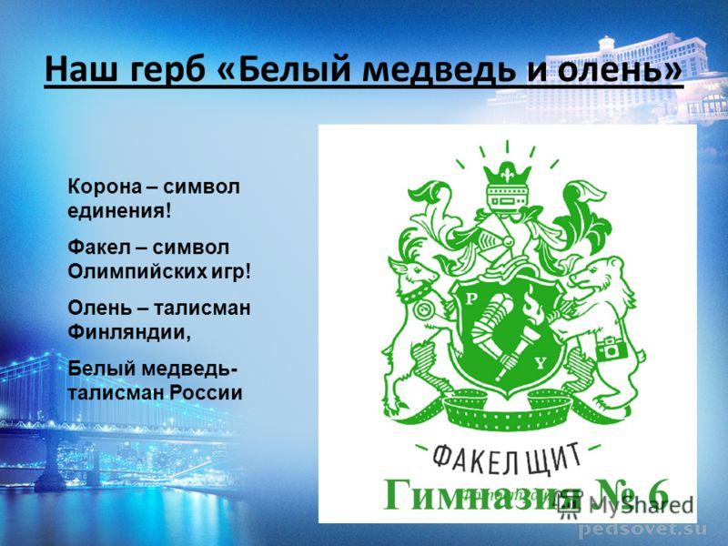 Наш герб «Белый медведь и олень» Гимназия 6 Корона – символ единения! Факел – символ Олимпийских игр! Олень – талисман Финляндии, Белый медведь- талисман России