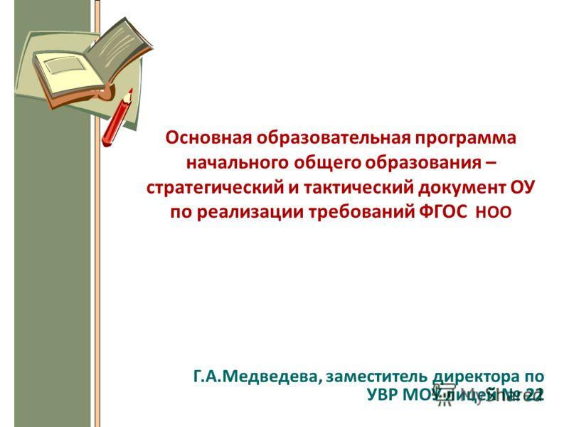 Основная образовательная программа начального общего образования – стратегический и тактический документ ОУ по реализации требований ФГОС НОО Г.А.Медведева, заместитель директора по УВР МОУ лицей 22
