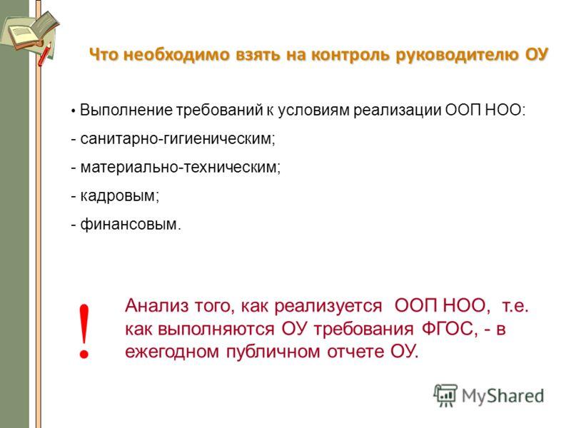 Что необходимо взять на контроль руководителю ОУ Выполнение требований к условиям реализации ООП НОО: - санитарно-гигиеническим; - материально-техническим; - кадровым; - финансовым. ! Анализ того, как реализуется ООП НОО, т.е. как выполняются ОУ треб