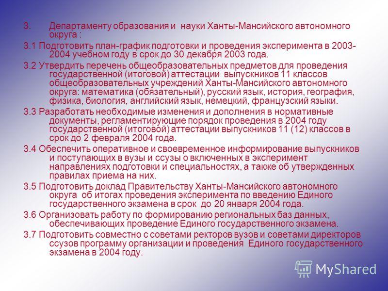 3.Департаменту образования и науки Ханты-Мансийского автономного округа : 3.1 Подготовить план-график подготовки и проведения эксперимента в 2003- 2004 учебном году в срок до 30 декабря 2003 года. 3.2 Утвердить перечень общеобразовательных предметов