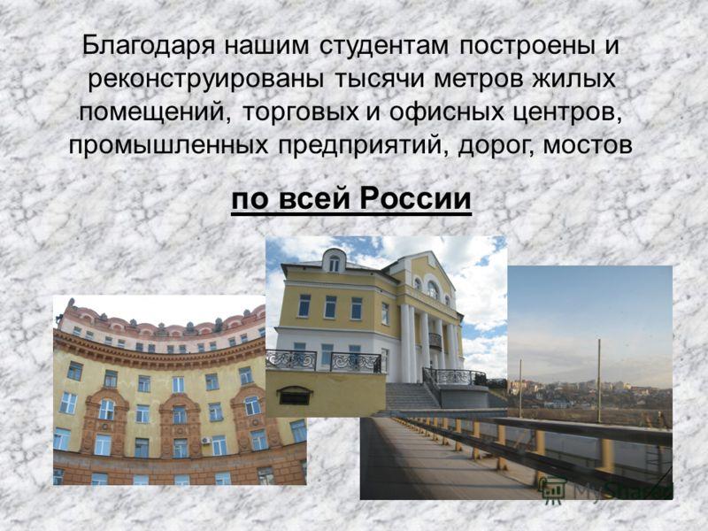 Благодаря нашим студентам построены и реконструированы тысячи метров жилых помещений, торговых и офисных центров, промышленных предприятий, дорог, мостов по всей России
