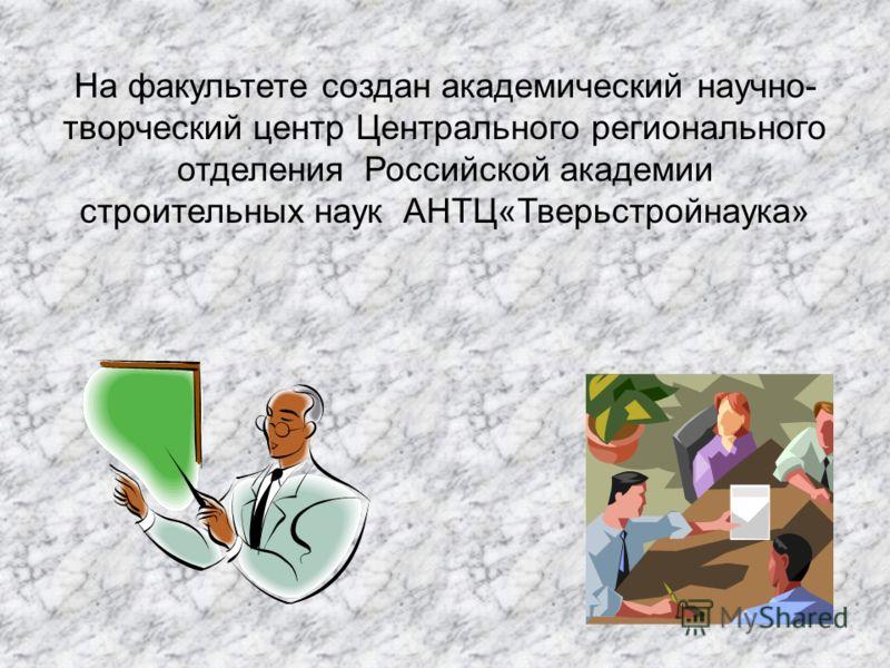 На факультете создан академический научно- творческий центр Центрального регионального отделения Российской академии строительных наук АНТЦ«Тверьстройнаука»