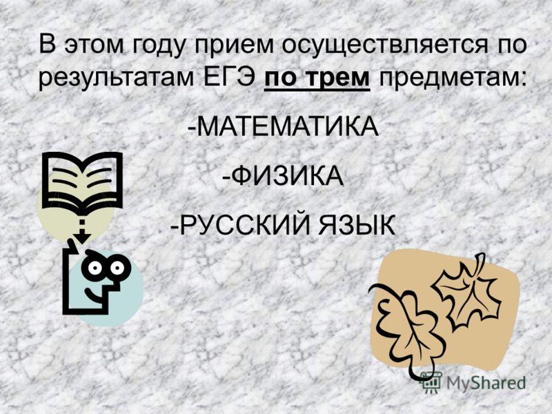 В этом году прием осуществляется по результатам ЕГЭ по трем предметам: -МАТЕМАТИКА -ФИЗИКА -РУССКИЙ ЯЗЫК