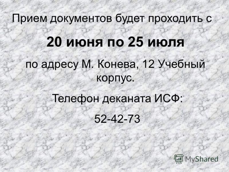 Прием документов будет проходить с 20 июня по 25 июля по адресу М. Конева, 12 Учебный корпус. Телефон деканата ИСФ: 52-42-73