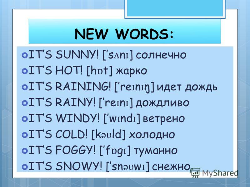 NEW WORDS: ITS SUNNY! [s ʌ n ɪ ] солнечно ITS HOT! [h ɒ t] жарко ITS RAINING! [re ɪ n ɪ ŋ] идет дождь ITS RAINY! [re ɪ n ɪ ] дождливо ITS WINDY! [w ɪ nd ɪ ] ветрено ITS COLD! [k ə ʋ ld] холодно ITS FOGGY! [f ɒ g ɪ ] туманно ITS SNOWY! [sn ə ʋ w ɪ ] с