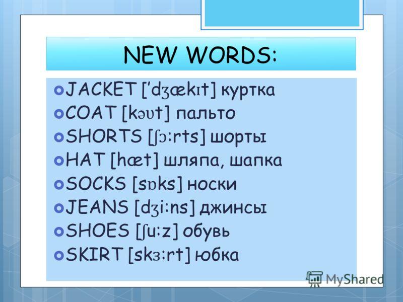 NEW WORDS: JACKET [d ʒ æk ɪ t] куртка COAT [k ə ʋ t] пальто SHORTS [ ʃɔ :rts] шорты HAT [hæt] шляпа, шапка SOCKS [s ɒ ks] носки JEANS [d ʒ i:ns] джинсы SHOES [ ʃ u:z] обувь SKIRT [sk ɜ :rt] юбка
