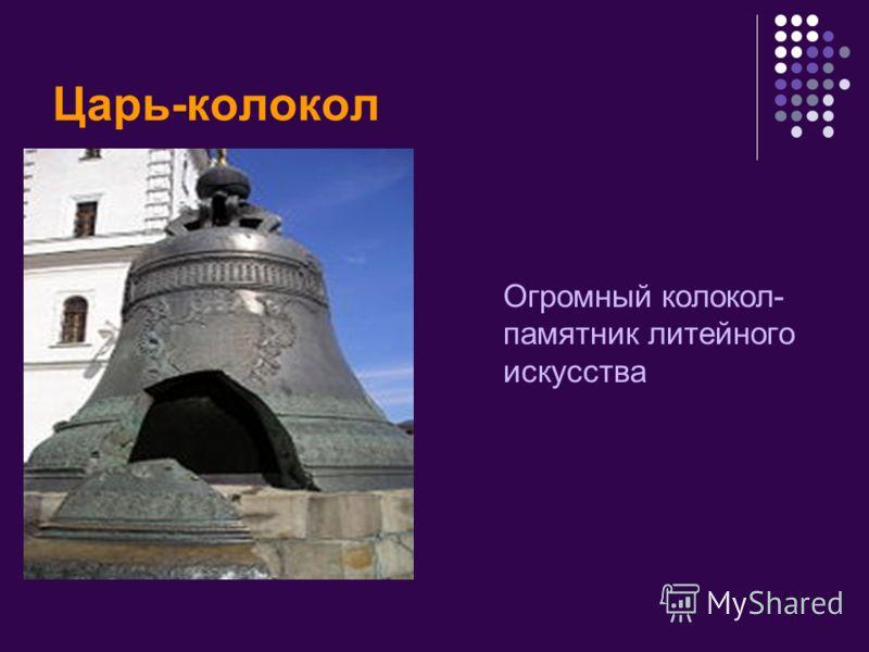 Царь-колокол Огромный колокол- памятник литейного искусства