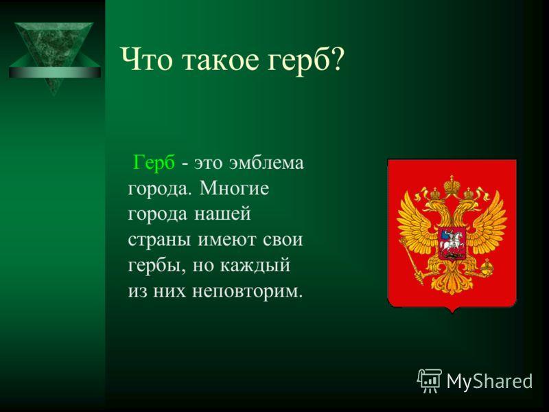 Что такое герб? Герб - это эмблема города. Многие города нашей страны имеют свои гербы, но каждый из них неповторим.