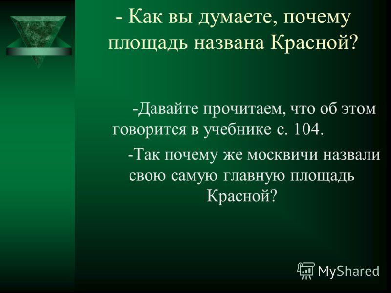 - Как вы думаете, почему площадь названа Красной? -Давайте прочитаем, что об этом говорится в учебнике с. 104. -Так почему же москвичи назвали свою самую главную площадь Красной?