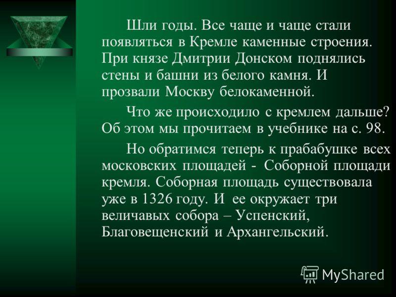Шли годы. Все чаще и чаще стали появляться в Кремле каменные строения. При князе Дмитрии Донском поднялись стены и башни из белого камня. И прозвали Москву белокаменной. Что же происходило с кремлем дальше? Об этом мы прочитаем в учебнике на с. 98. Н