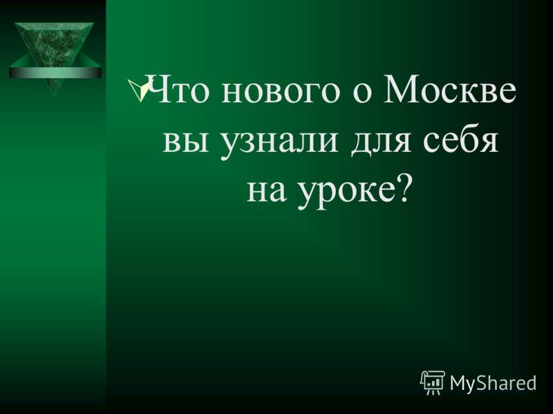 Что нового о Москве вы узнали для себя на уроке?