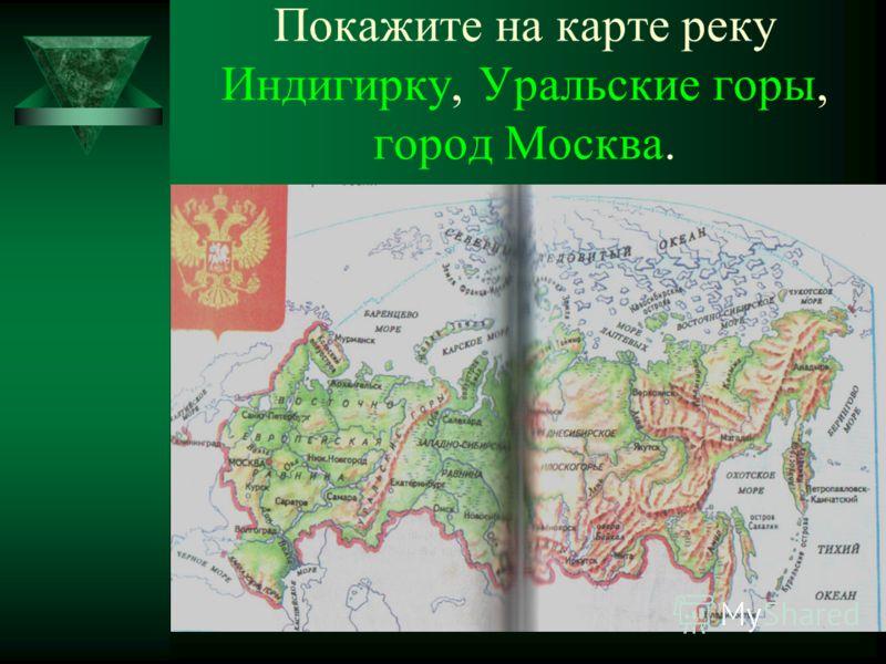 Покажите на карте реку Индигирку, Уральские горы, город Москва.