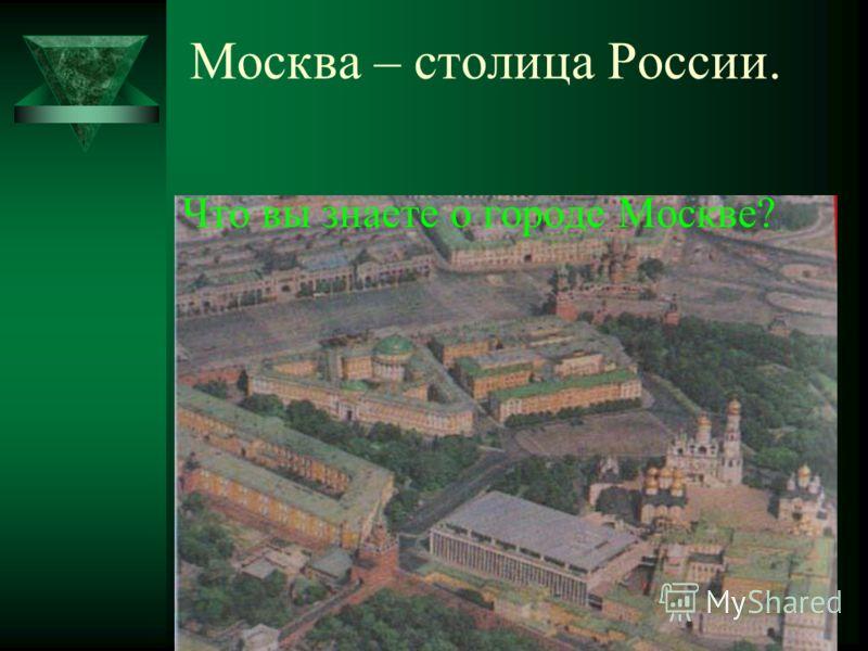 Москва – столица России. Что вы знаете о городе Москве?