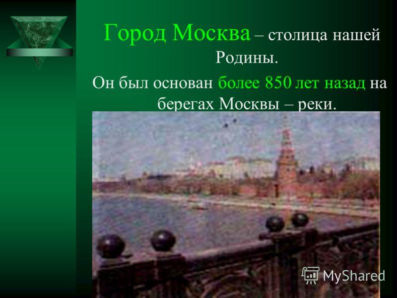 Город Москва – столица нашей Родины. Он был основан более 850 лет назад на берегах Москвы – реки.