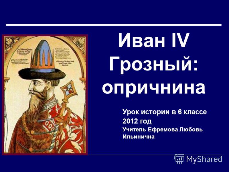 Иван IV Грозный: опричнина Урок истории в 6 классе 2012 год Учитель Ефремова Любовь Ильинична