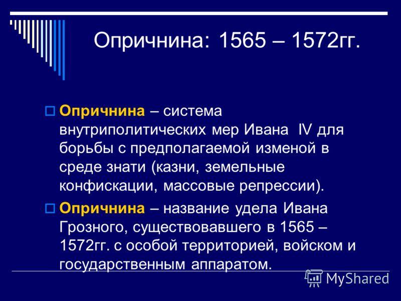Опричнина: 1565 – 1572гг. Опричнина – система внутриполитических мер Ивана IV для борьбы с предполагаемой изменой в среде знати (казни, земельные конфискации, массовые репрессии). Опричнина – название удела Ивана Грозного, существовавшего в 1565 – 15