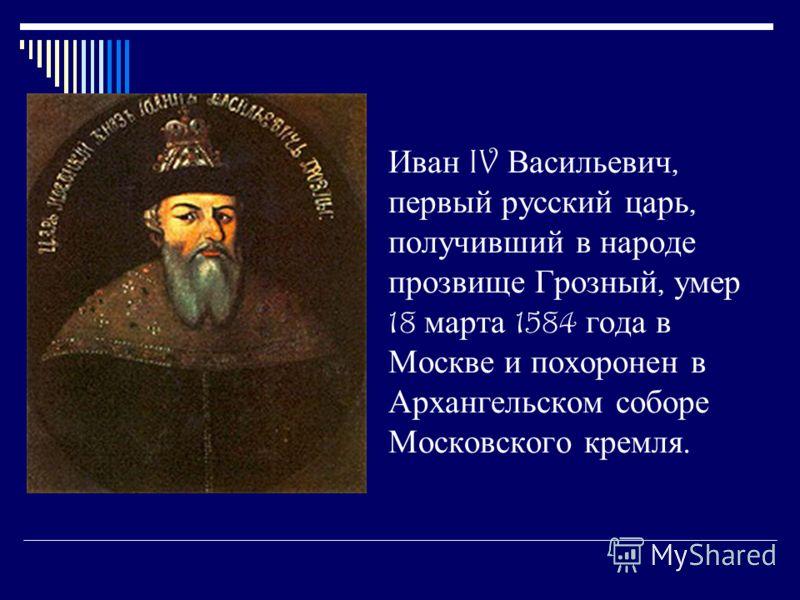 Иван IV Васильевич, первый русский царь, получивший в народе прозвище Грозный, умер 18 марта 1584 года в Москве и похоронен в Архангельском соборе Московского кремля.