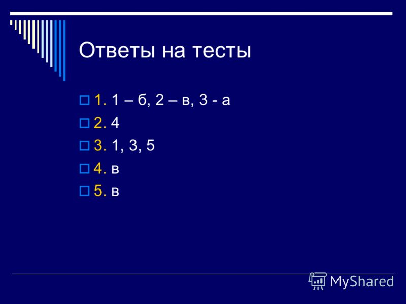Ответы на тесты 1. 1 – б, 2 – в, 3 - а 2. 4 3. 1, 3, 5 4. в 5. в