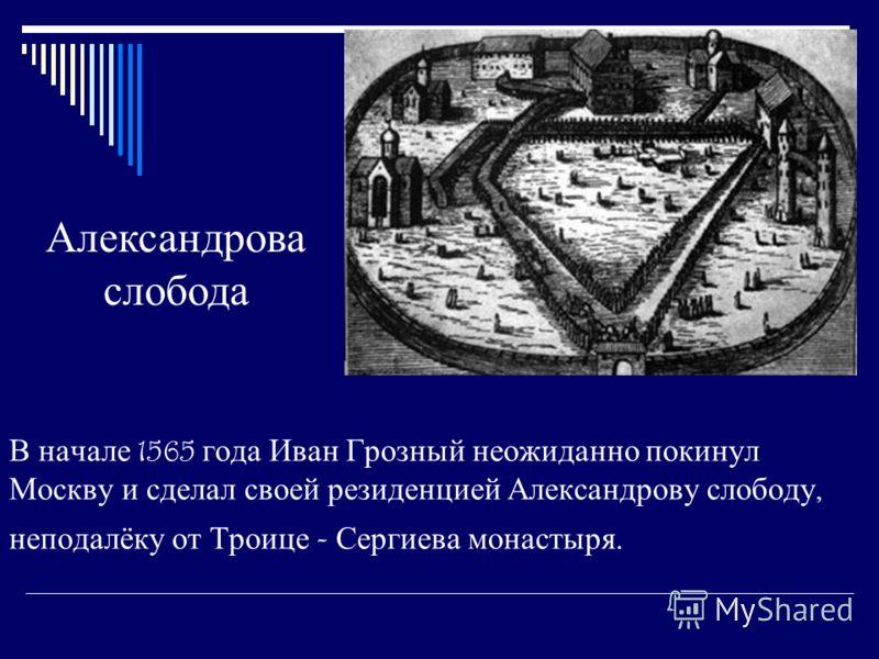В начале 1565 года Иван Грозный неожиданно покинул Москву и сделал своей резиденцией Александрову слободу, неподалёку от Троице - Сергиева монастыря. Александрова слобода