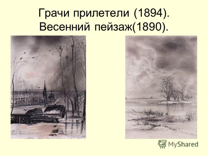 Грачи прилетели (1894). Весенний пейзаж(1890).