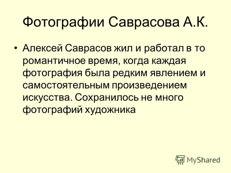 Фотографии Саврасова А.К. Алексей Саврасов жил и работал в то романтичное время, когда каждая фотография была редким явлением и самостоятельным произведением искусства. Сохранилось не много фотографий художника