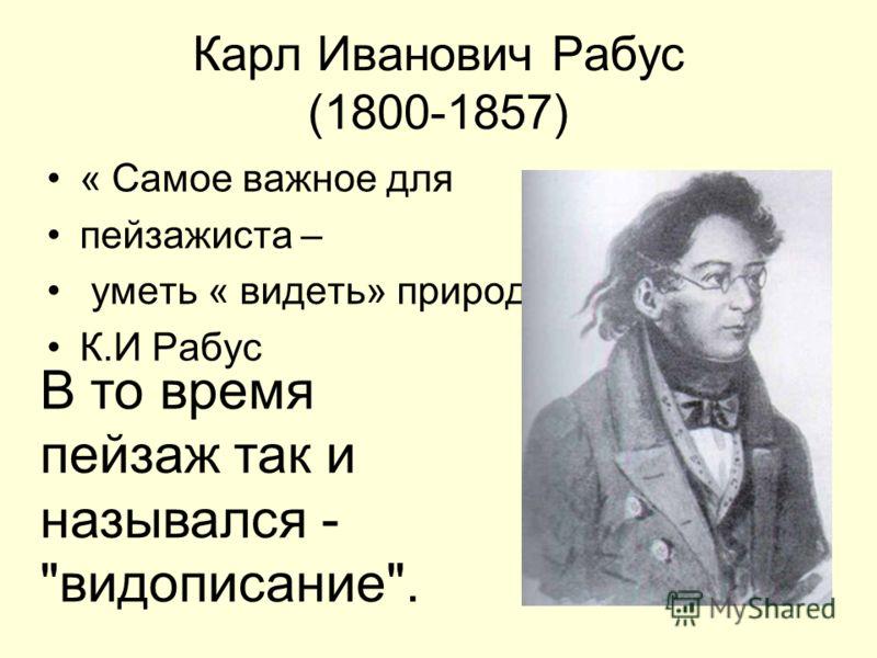 Карл Иванович Рабус (1800-1857) « Самое важное для пейзажиста – уметь « видеть» природу. К.И Рабус. В то время пейзаж так и назывался - видописание.
