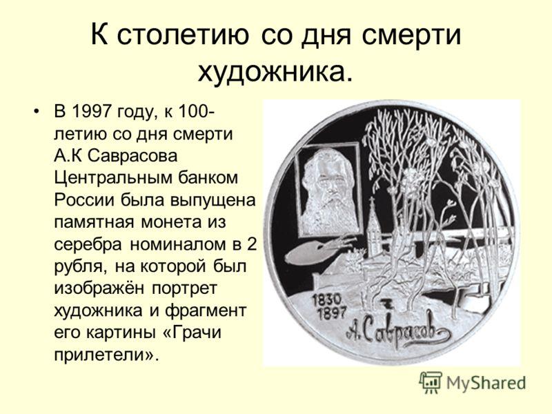 К столетию со дня смерти художника. В 1997 году, к 100- летию со дня смерти А.К Саврасова Центральным банком России была выпущена памятная монета из серебра номиналом в 2 рубля, на которой был изображён портрет художника и фрагмент его картины «Грачи