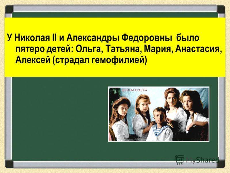 У Николая II и Александры Федоровны было пятеро детей: Ольга, Татьяна, Мария, Анастасия, Алексей (страдал гемофилией)