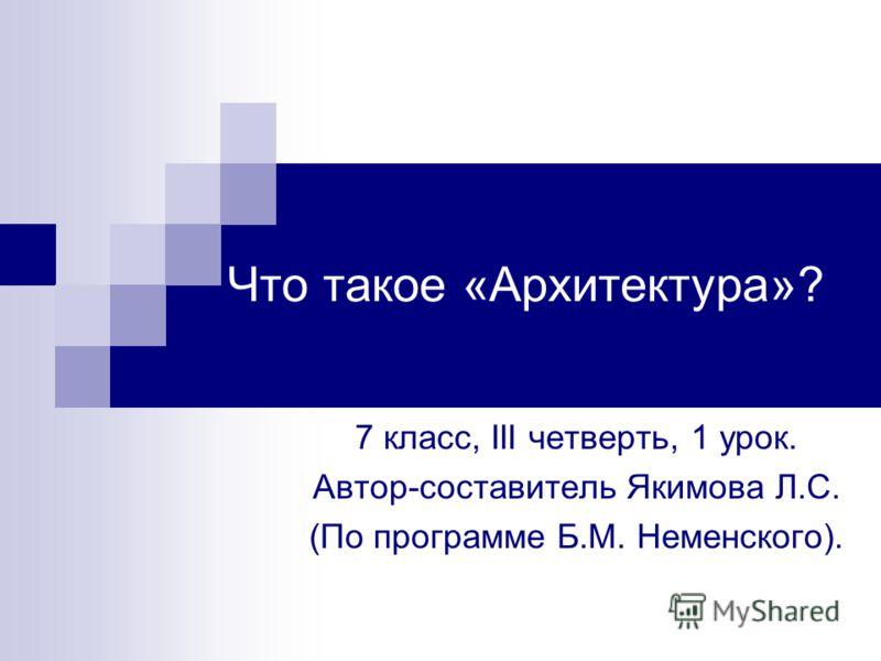 Что такое «Архитектура»? 7 класс, III четверть, 1 урок. Автор-составитель Якимова Л.С. (По программе Б.М. Неменского).