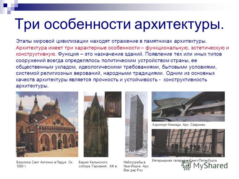 Три особенности архитектуры. Этапы мировой цивилизации находят отражение в памятниках архитектуры. Архитектура имеет три характерные особенности – функциональную, эстетическую и конструктивную. Функция – это назначение зданий. Появление тех или иных