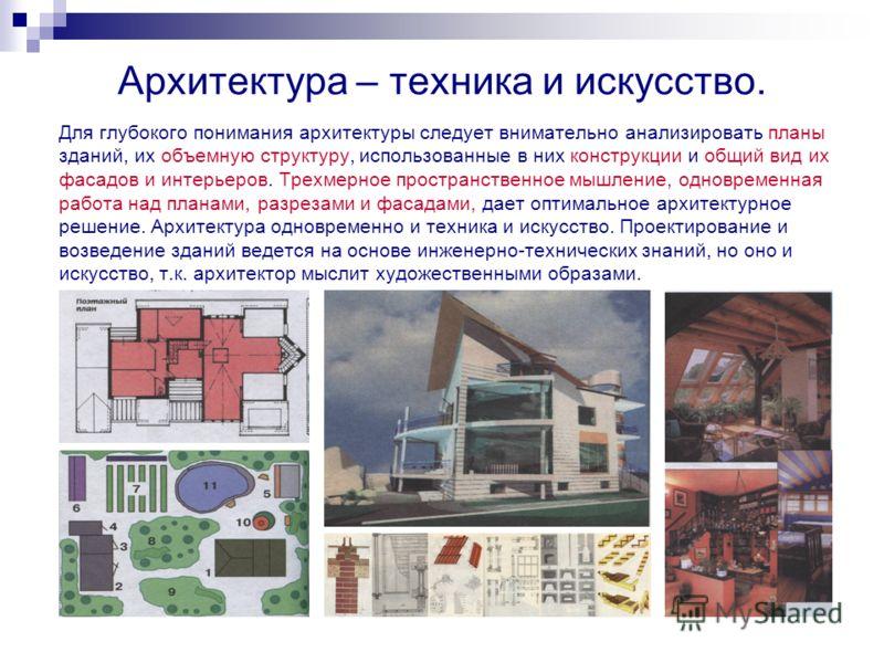 Архитектура – техника и искусство. Для глубокого понимания архитектуры следует внимательно анализировать планы зданий, их объемную структуру, использованные в них конструкции и общий вид их фасадов и интерьеров. Трехмерное пространственное мышление,