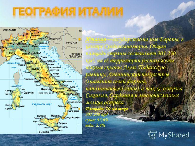 Италиягосударство на юге Европы, в центре Средеземноморья. Общая площадь страны составляет 301 230 км², на её территории расположены южные склоны Альп, Паданскую равнину, Апеннинский полуостров (знаменит своей формой, напоминающей сапог), а также ост