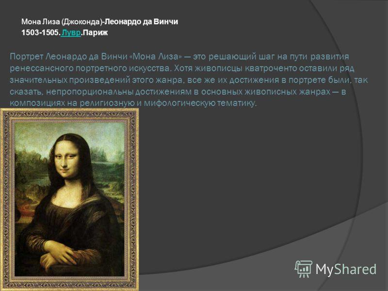 Портрет Леонардо да Винчи «Мона Лиза» это решающий шаг на пути развития ренессансного портретного искусства. Хотя живописцы кватроченто оставили ряд значительных произведений этого жанра, все же их достижения в портрете были, так сказать, непропорцио