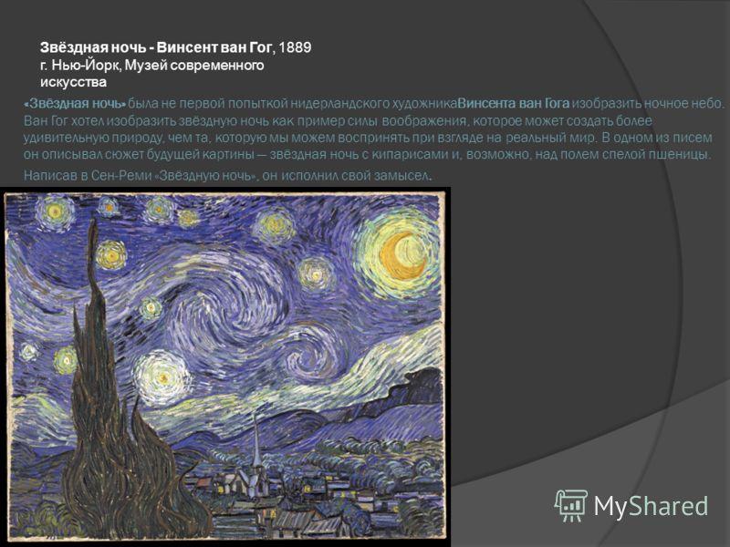 «Звёздная ночь» была не первой попыткой нидерландского художникаВинсента ван Гога изобразить ночное небо. Ван Гог хотел изобразить звёздную ночь как пример силы воображения, которое может создать более удивительную природу, чем та, которую мы можем в