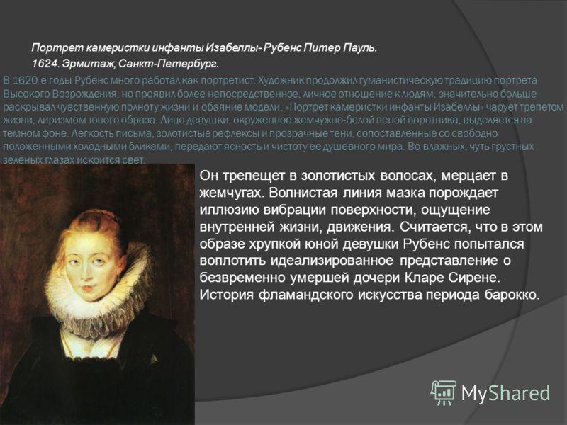 В 1620-е годы Рубенс много работал как портретист. Художник продолжил гуманистическую традицию портрета Высокого Возрождения, но проявил более непосредственное, личное отношение к людям, значительно больше раскрывал чувственную полноту жизни и обаяни