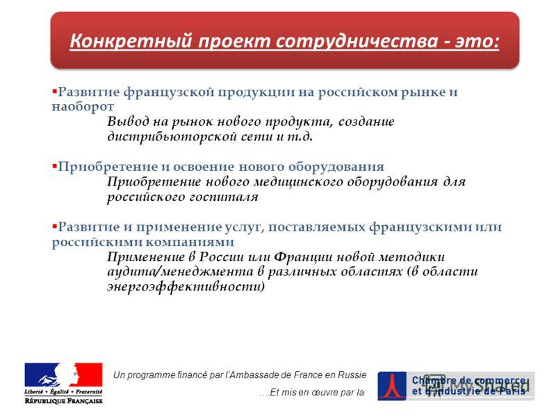 Un programme financé par lAmbassade de France en Russie ….Et mis en œuvre par la Конкретный проект сотрудничества - это: Развитие французской продукции на российском рынке и наоборот Вывод на рынок нового продукта, создание дистрибьюторской сети и т.