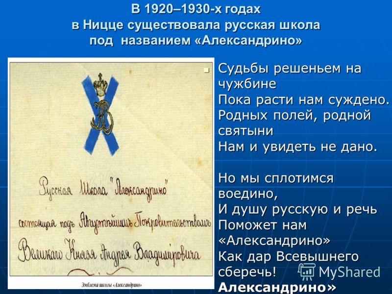 В 1920–1930-х годах в Ницце существовала русская школа под названием «Александрино» Судьбы решеньем на чужбине Пока расти нам суждено. Родных полей, родной святыни Нам и увидеть не дано. Но мы сплотимся воедино, И душу русскую и речь Поможет нам «Але