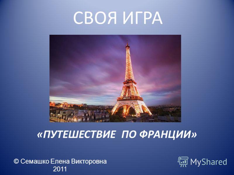 СВОЯ ИГРА «ПУТЕШЕСТВИЕ ПО ФРАНЦИИ» © Семашко Елена Викторовна 2011