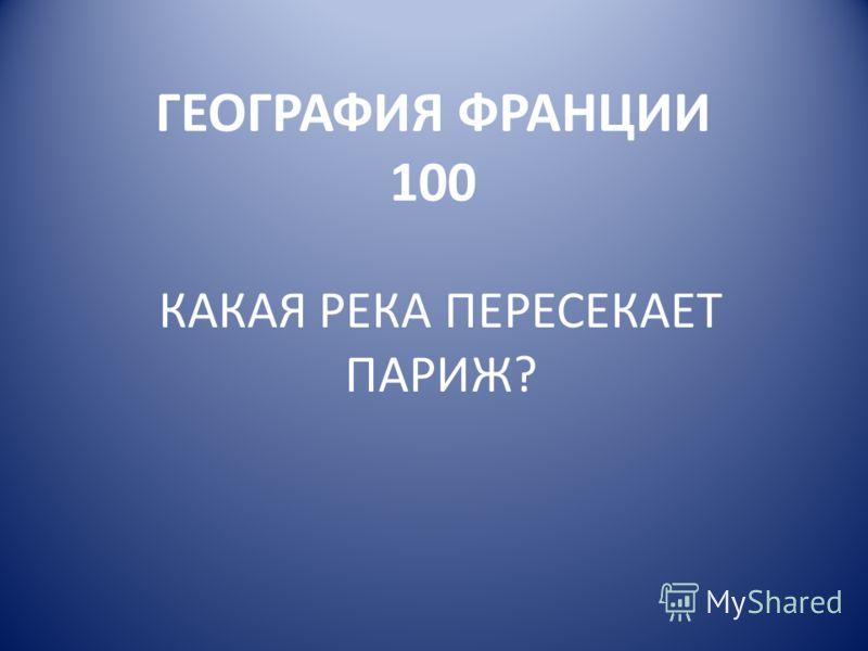 ГЕОГРАФИЯ ФРАНЦИИ 100 КАКАЯ РЕКА ПЕРЕСЕКАЕТ ПАРИЖ?